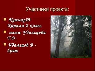 Участники проекта: Кушнарёв Кирилл-2 класс мама- Удальцова Т.Д. Удальцов В -