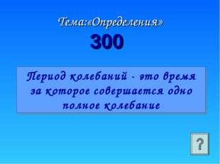 Тема:«Определения» 300 Период колебаний - это время за которое совершается од