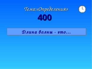 Тема:«Определения» 400 Длина волны - это…