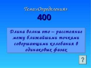Тема:«Определения» 400 Длина волны это – расстояние межу ближайшими точками с