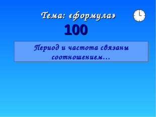 Тема: «формула» 100 Период и частота связаны соотношением…