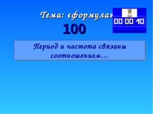 100 Тема: «формула» Период и частота связаны соотношением…