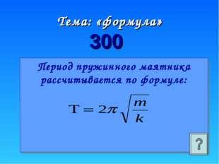 Период пружинного маятника рассчитывается по формуле: Тема: «формула» 300