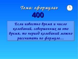 Тема: «формула» 400 Если известно время и число колебаний, совершенных за это