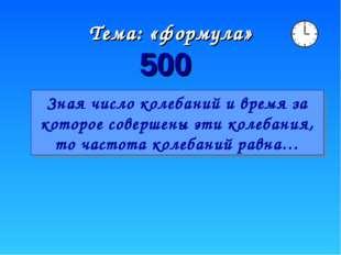 Тема: «формула» 500 Зная число колебаний и время за которое совершены эти кол