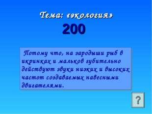 Тема: «экология» 200 Потому что, на зародыши рыб в икринках и мальков губител