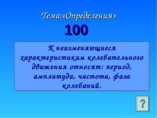 100 Тема:«Определения» К неизменяющиеся характеристикам колебательного движен
