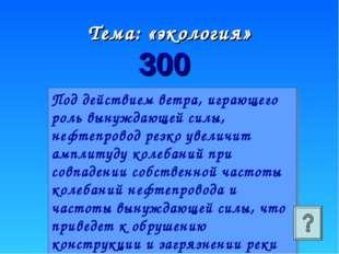 Тема: «экология» 300 Под действием ветра, играющего роль вынуждающей силы, не