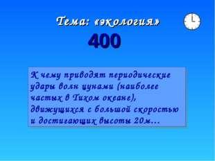 Тема: «экология» 400 К чему приводят периодические удары волн цунами (наиболе