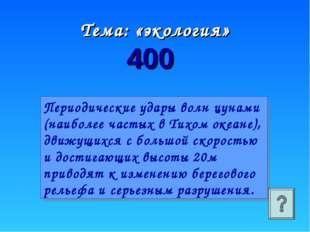 Тема: «экология» 400 Периодические удары волн цунами (наиболее частых в Тихом