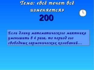 Тема: «всё течет всё изменяется» 200 Если длину математического маятника умен
