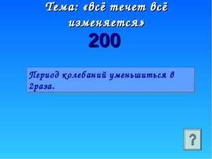 Тема: «всё течет всё изменяется» 200 Период колебаний уменьшиться в 2раза.