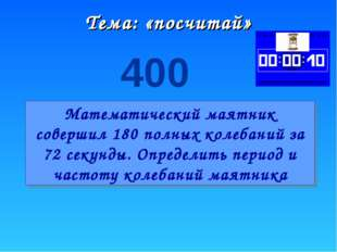 Тема: «посчитай» 400 Математический маятник совершил 180 полных колебаний за