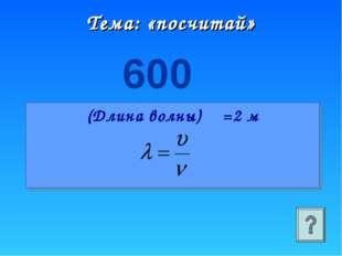 Тема: «посчитай» 600 (Длина волны) λ =2 м