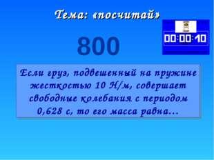 Тема: «посчитай» 800 Если груз, подвешенный на пружине жесткостью 10 Н/м, сов