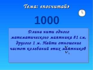 Тема: «посчитай» 1000 Длина нити одного математического маятника 81 см, друго