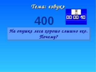 Тема: «звук» 400 На опушке леса хорошо слышно эхо. Почему?