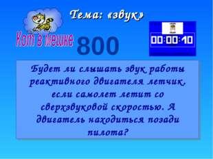 Тема: «звук» 800 Будет ли слышать звук работы реактивного двигателя летчик. е