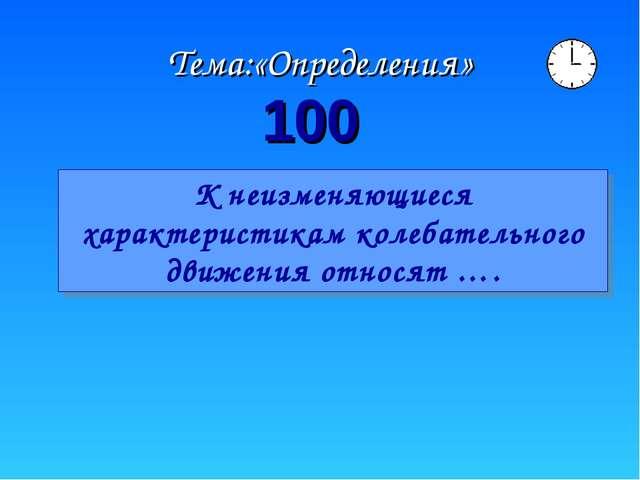 Тема:«Определения» 100 К неизменяющиеся характеристикам колебательного движен...