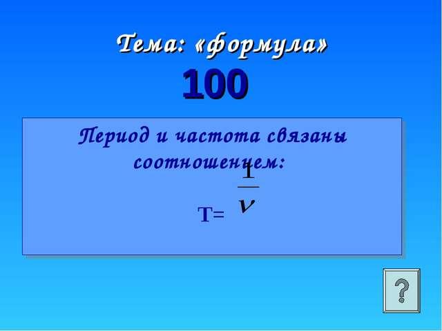 Период и частота связаны соотношением: Т= 100 Тема: «формула»
