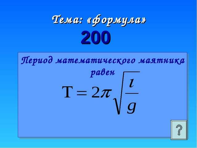Тема: «формула» 200 Период математического маятника равен