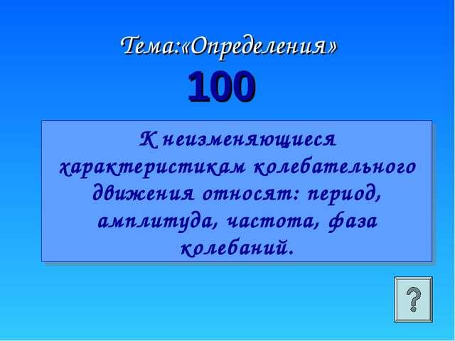100 Тема:«Определения» К неизменяющиеся характеристикам колебательного движен...