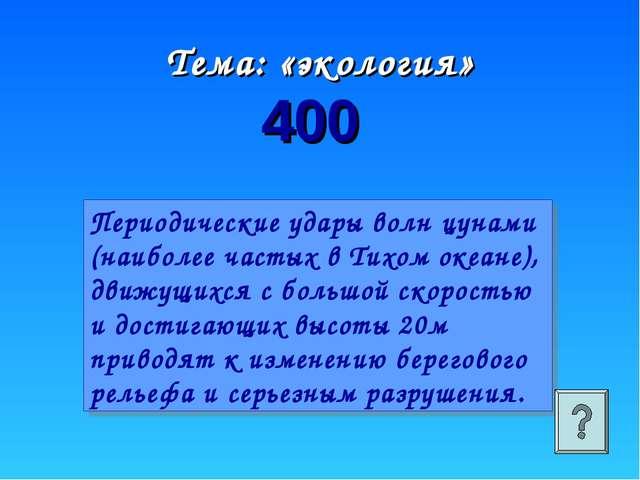 Тема: «экология» 400 Периодические удары волн цунами (наиболее частых в Тихом...