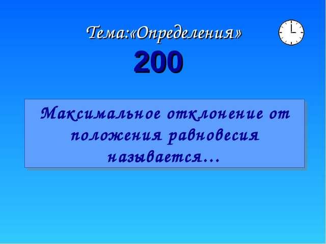200 Тема:«Определения» Максимальное отклонение от положения равновесия называ...