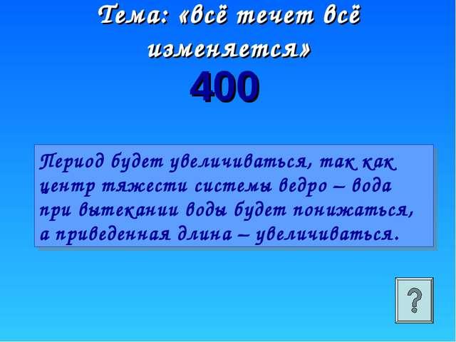 400 Тема: «всё течет всё изменяется» Период будет увеличиваться, так как цент...