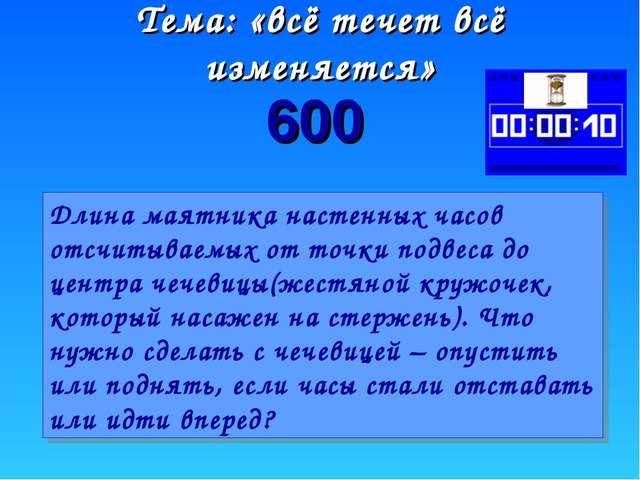 600 Тема: «всё течет всё изменяется» Длина маятника настенных часов отсчитыва...