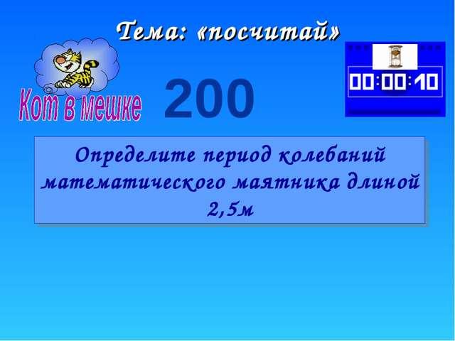 Тема: «посчитай» 200 Определите период колебаний математического маятника дли...