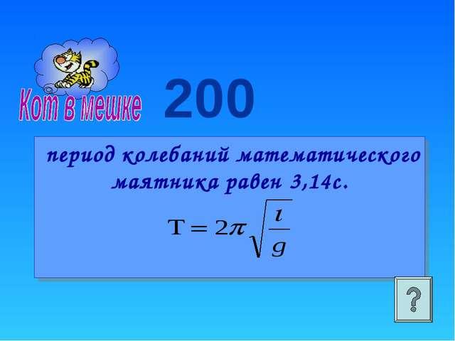 200 период колебаний математического маятника равен 3,14с.