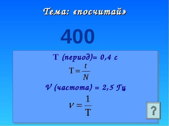 Тема: «посчитай» 400 Т (период)= 0,4 с V (частота) = 2,5 Гц