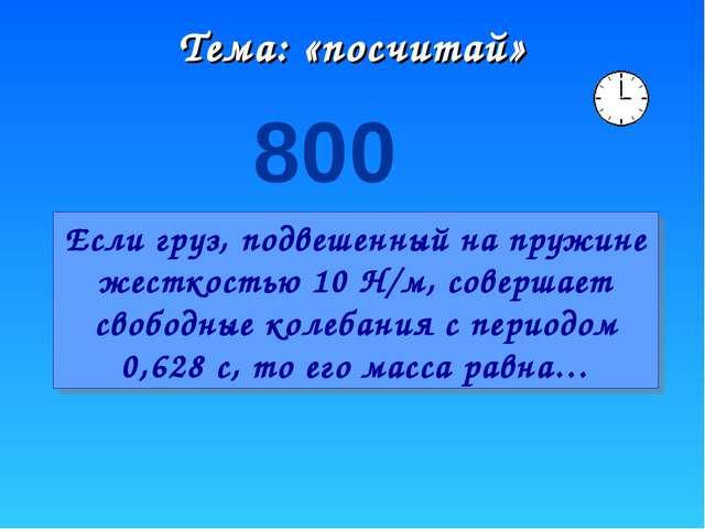 Тема: «посчитай» 800 Если груз, подвешенный на пружине жесткостью 10 Н/м, сов...