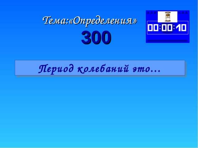Тема:«Определения» Период колебаний это… 300