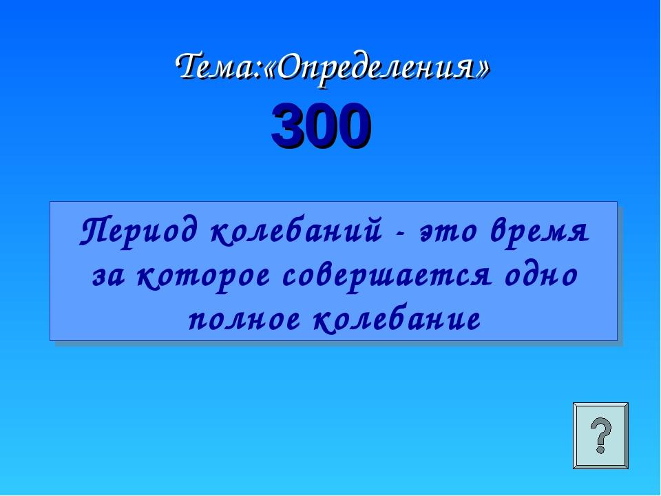 Тема:«Определения» 300 Период колебаний - это время за которое совершается од...