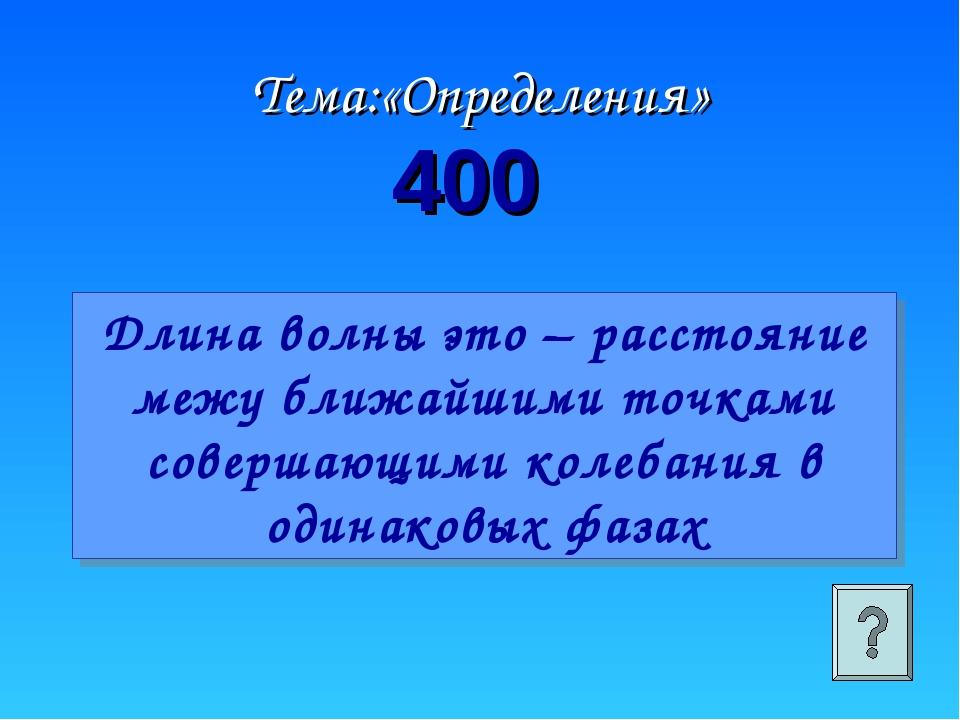 Тема:«Определения» 400 Длина волны это – расстояние межу ближайшими точками с...