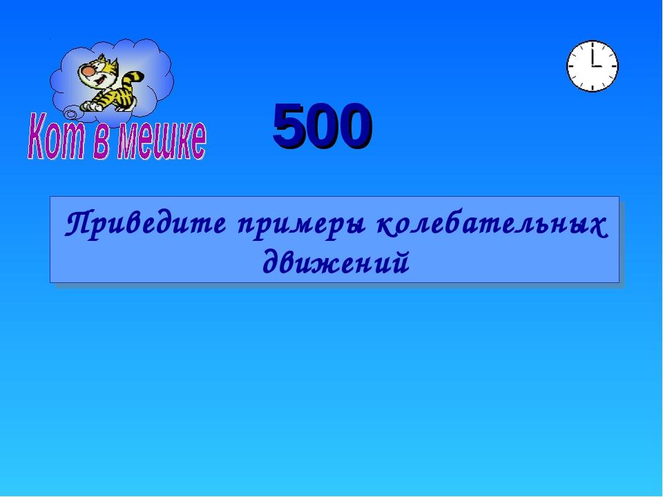 500 Приведите примеры колебательных движений