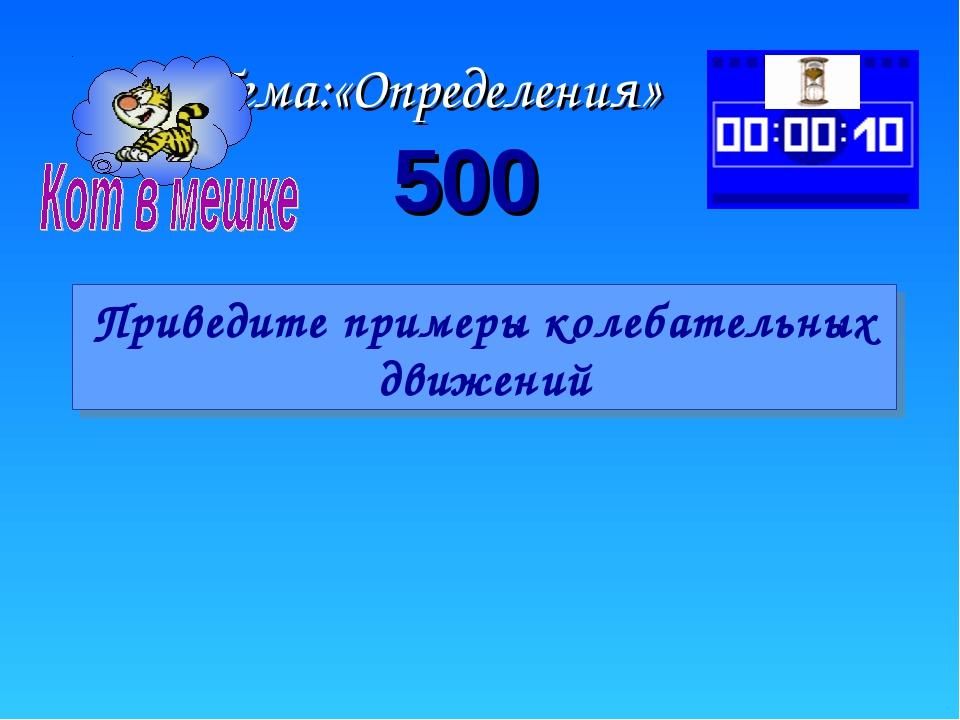 Тема:«Определения» 500 Приведите примеры колебательных движений