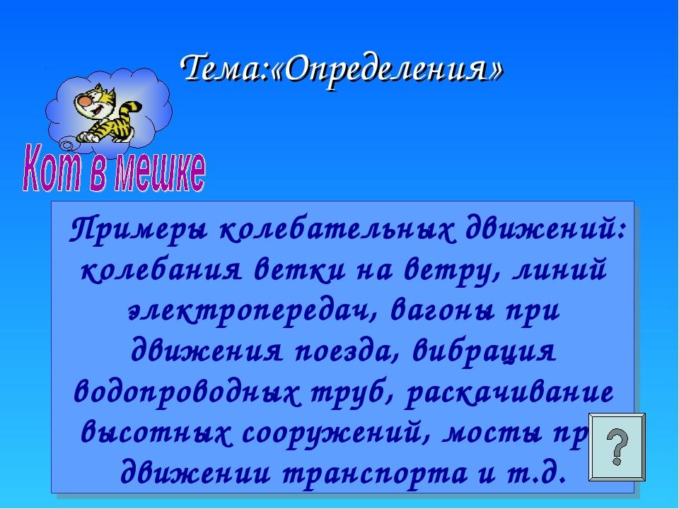 Тема:«Определения» Примеры колебательных движений: колебания ветки на ветру,...