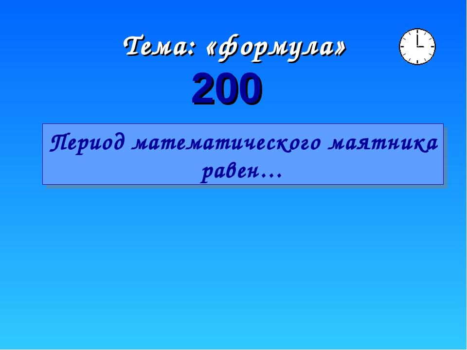 Тема: «формула» 200 Период математического маятника равен…