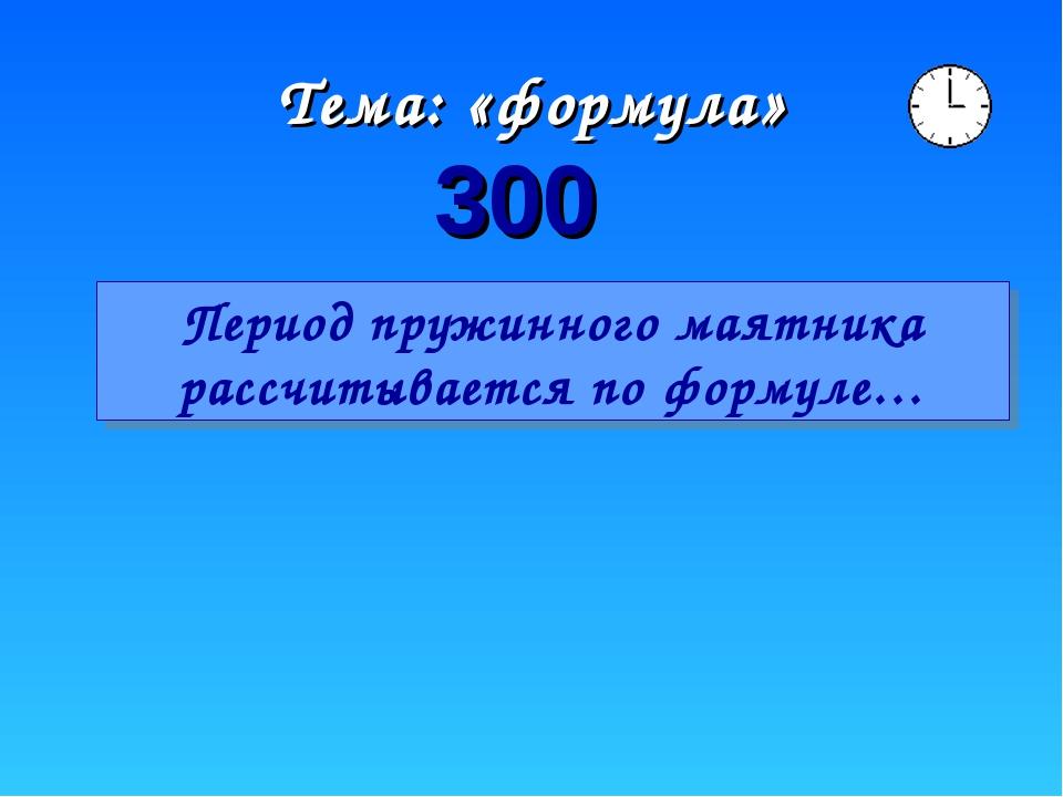 Тема: «формула» 300 Период пружинного маятника рассчитывается по формуле…
