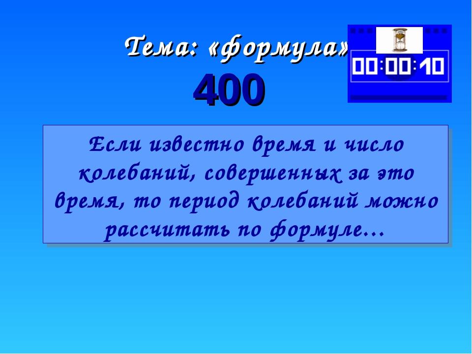 Тема: «формула» 400 Если известно время и число колебаний, совершенных за это...