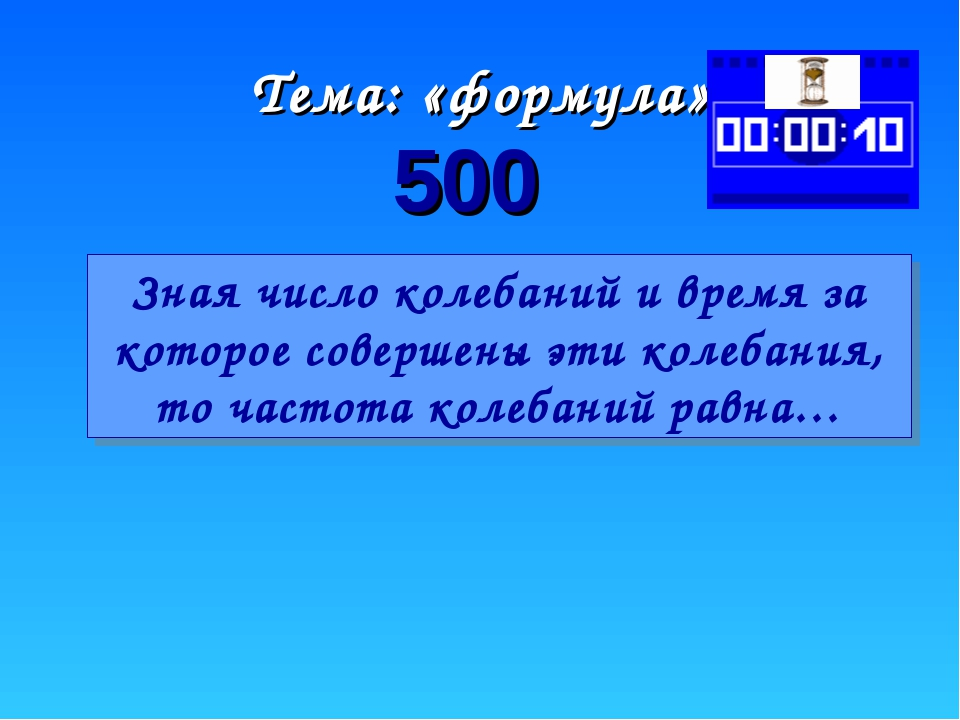 Тема: «формула» 500 Зная число колебаний и время за которое совершены эти кол...