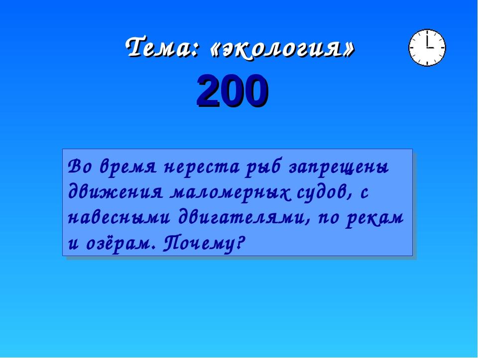 Тема: «экология» 200 Во время нереста рыб запрещены движения маломерных судов...