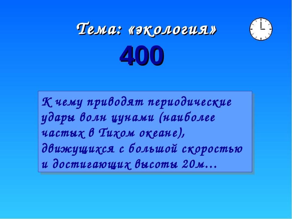 Тема: «экология» 400 К чему приводят периодические удары волн цунами (наиболе...