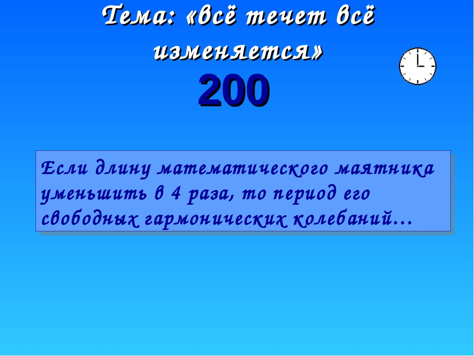 Тема: «всё течет всё изменяется» 200 Если длину математического маятника умен...