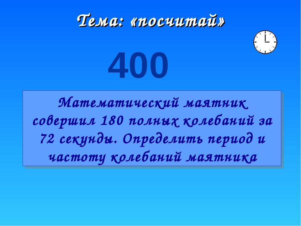 Тема: «посчитай» 400 Математический маятник совершил 180 полных колебаний за...