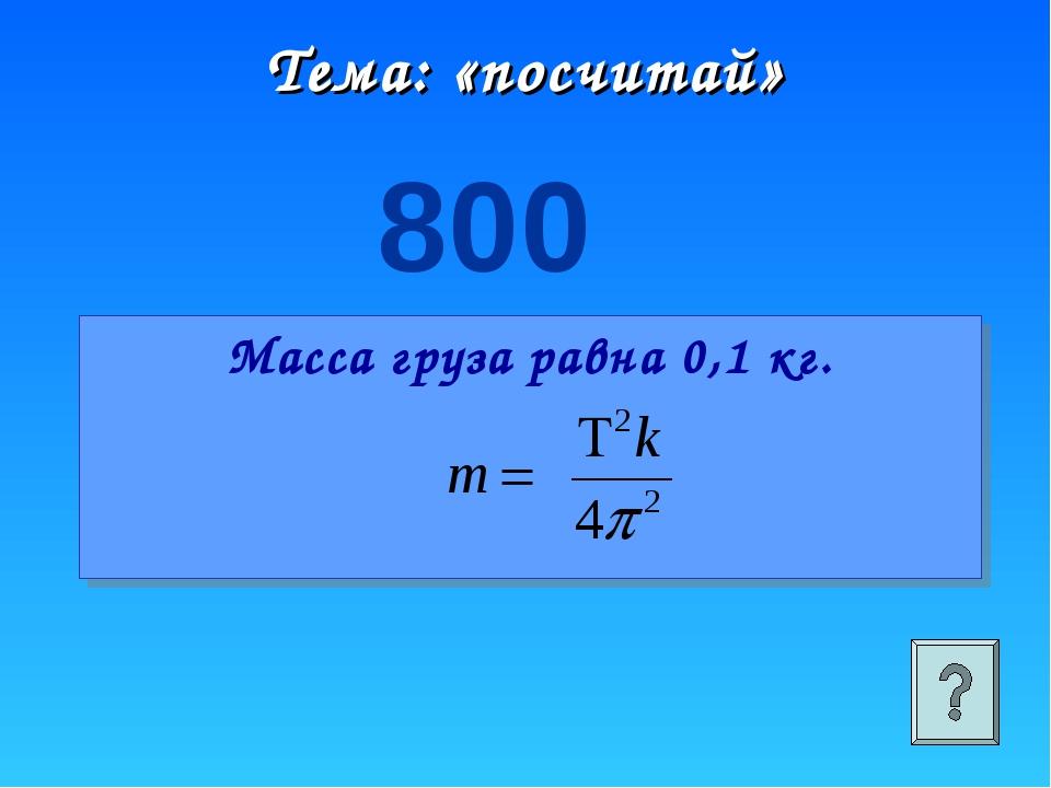 Тема: «посчитай» 800 Масса груза равна 0,1 кг.
