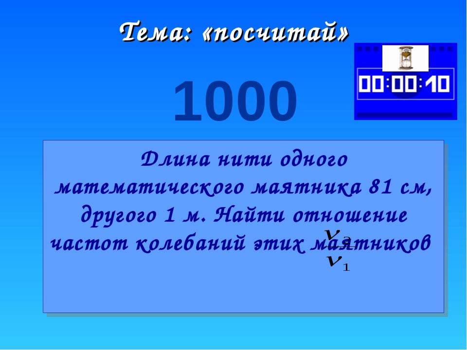 Тема: «посчитай» 1000 Длина нити одного математического маятника 81 см, друго...
